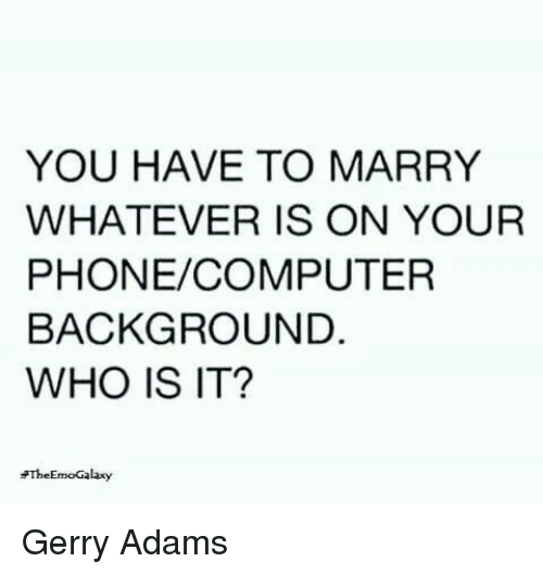 gerry adams: YOU HAVE TO MARRY  WHATEVER IS ON YOUR  PHONE/COMPUTER  BACKGROUND.  WHO IS IT?  EmoGalaxy  The Gerry Adams