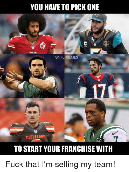49er: YOU HAVE TO PICK ONE  JAGS  49ERS  NFL MEMES  CLEVELAND  TO START YOUR FRANCHISE WITH Fuck that I'm selling my team!