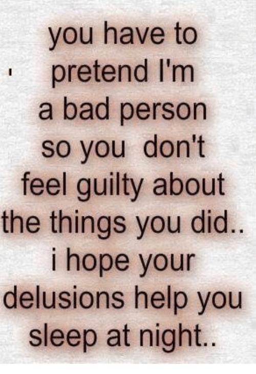 Bad Person: you have to  pretend I'm  a bad person  so you don't  feel guilty about  the things you did.  i hope your  delusions help you  sleep at night