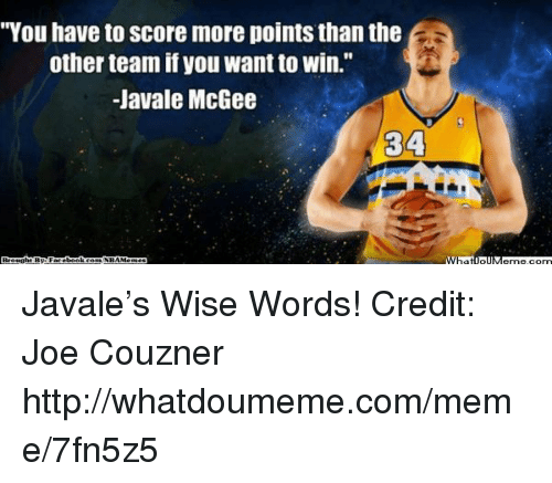 """Meme, Nba, and Http: """"You have to Score more points than the  other team if you want to Win.""""  -JaVale McGee  WhatiollMenne, conn Javale's Wise Words! Credit: Joe Couzner  http://whatdoumeme.com/meme/7fn5z5"""