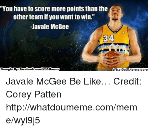 """Be Like, Fac, and Meme: """"You have to score more points than the  other team ifyou want to win.""""  -Javale McGee  34  Brought By Fac  ebook  m/NBA Humor Javale McGee Be Like… Credit: Corey Patten  http://whatdoumeme.com/meme/wyl9j5"""