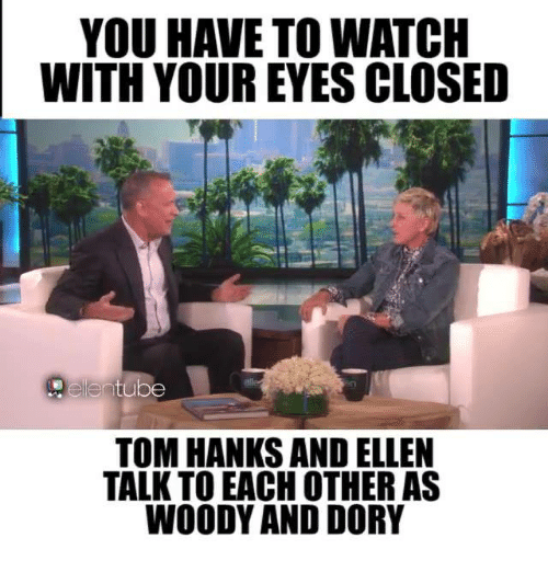 Tom Hank: YOU HAVE TO WATCH  WITH YOUR EYES CLOSED  tube  TOM HANKS AND ELLEN  TALK TOEACH OTHER AS  WOODY AND DORY