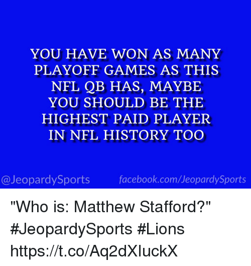 """Facebook, Nfl, and Sports: YOU HAVE WON AS MANY  PLAYOFF GAMES AS THIS  NFL QB HAS, MAYBE  YOU SHOULD BE THE  HIGHEST PAID PLAYER  IN NFL HISTORY TOO  @JeopardySports facebook.com/JeopardySports """"Who is: Matthew Stafford?"""" #JeopardySports #Lions https://t.co/Aq2dXIuckX"""