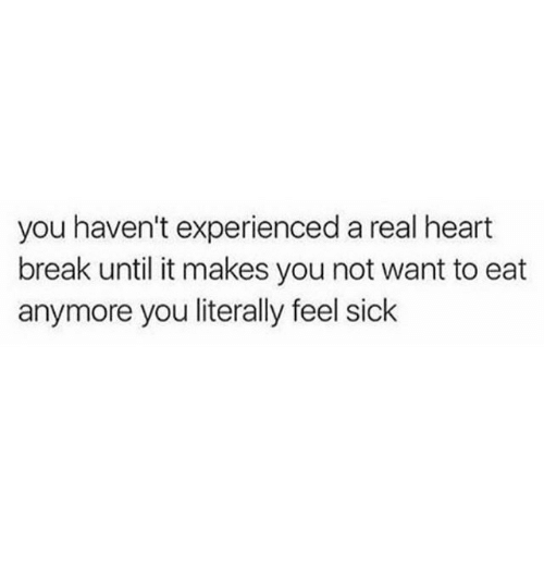 Feel Sick: you haven't experienced a real heart  break until it makes you not want to eat  anymore you literally feel sick