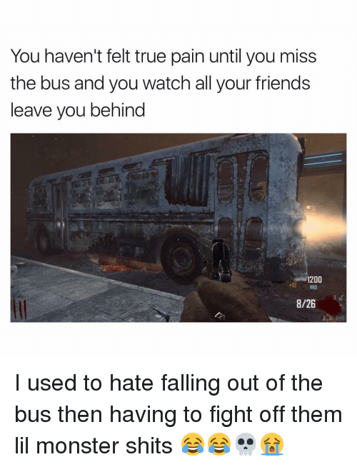 Memes, Monster, and True: You haven't felt true pain until you miss  the bus and you watch all your friends  leave you behind  1200  8/26 I used to hate falling out of the bus then having to fight off them lil monster shits 😂😂💀😭