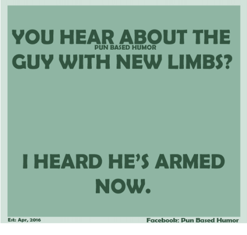 Facebook Pun: YOU HEAR ABOUT THE  PUN BASED HUMOR  GUY WITH NEW LIMBS?  I HEARD HE'S ARMED  NOW  Facebook: pun Based Humor  Est: Apr, 2016