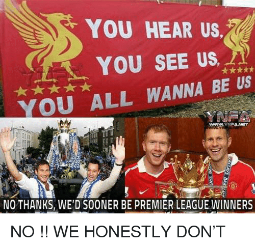 premier league winners: YOU HEAR US  YOU SEE US  YOU ALL WANNA BE US  NOTHANKS, WE'D SOONER BE PREMIER LEAGUE WINNERS NO !! WE HONESTLY DON'T