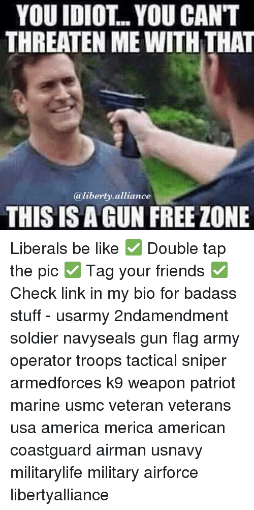 America, Be Like, and Friends: YOU IDIOT.. YOU CANT  THREATEN ME WITH THAT  liberty alliance  a THIS IS A GUN FREE ZONE Liberals be like ✅ Double tap the pic ✅ Tag your friends ✅ Check link in my bio for badass stuff - usarmy 2ndamendment soldier navyseals gun flag army operator troops tactical sniper armedforces k9 weapon patriot marine usmc veteran veterans usa america merica american coastguard airman usnavy militarylife military airforce libertyalliance