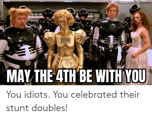 Celebrated: You idiots. You celebrated their stunt doubles!