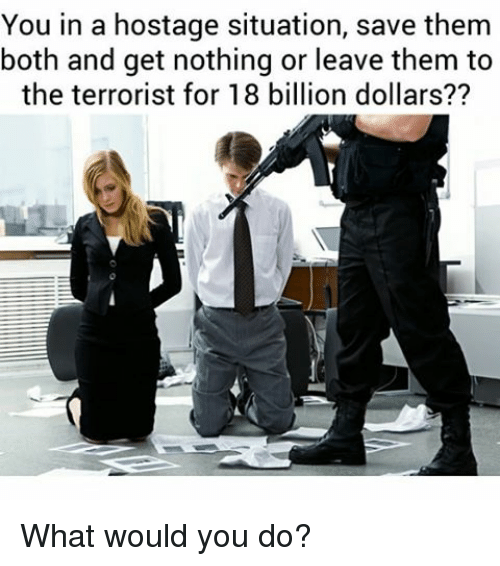 18 Billion: You in a hostage situation, save them  both and get nothing or leave them to  the terrorist for 18 billion dollars?? What would you do?