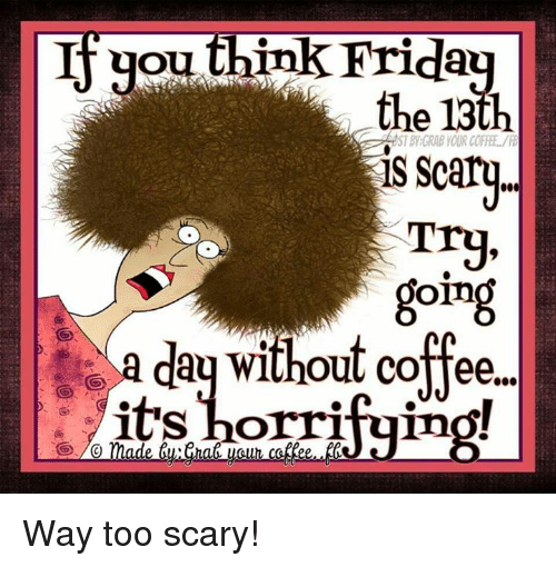 Without Coffee: you  ink Friday  the 13th  IS Scary  Trg  going  a day without coffee.  its borriduino!  made Way too scary!