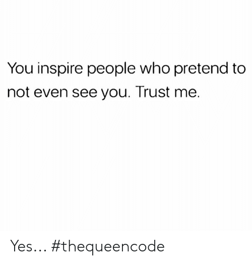 inspire: You inspire people who pretend to  not even see you. Trust me. Yes... #thequeencode