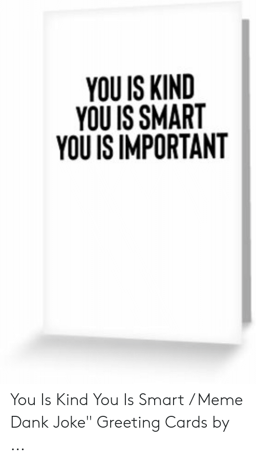 "Dank Joke: YOU IS KIND  YOU IS SMAR  YOU IS IMPORTANT You Is Kind You Is Smart / Meme Dank Joke"" Greeting Cards by ..."