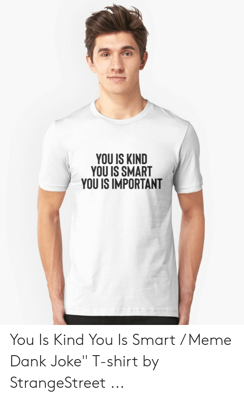 "Dank Joke: YOU IS KIND  YOU IS SMART  YOU IS IMPORTANT You Is Kind You Is Smart / Meme Dank Joke"" T-shirt by StrangeStreet ..."
