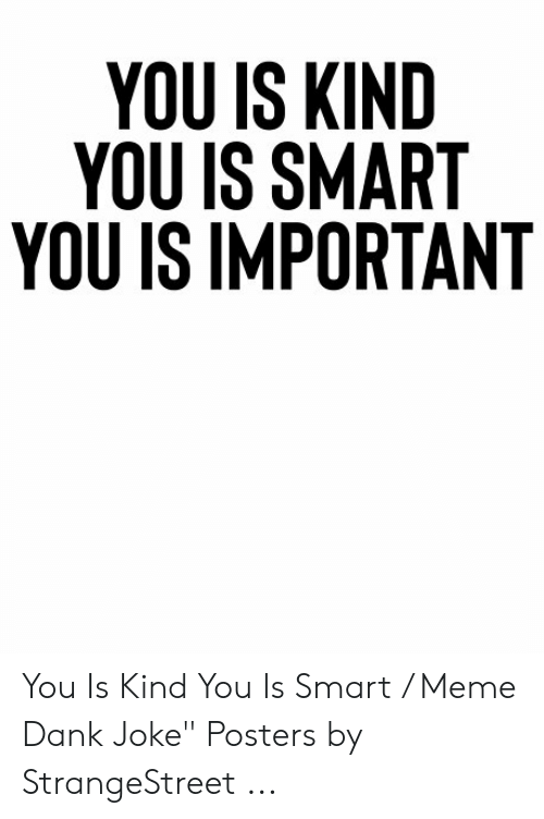 "Dank Joke: YOU IS KIND  YOU IS SMART  YOU IS IMPORTANT You Is Kind You Is Smart / Meme Dank Joke"" Posters by StrangeStreet ..."