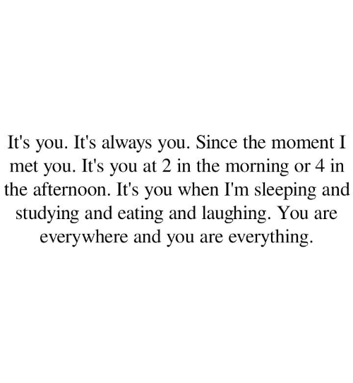 And You Are: you. It's always you. Since the moment I  met you. It's you at 2 in the morning or 4 in  the afternoon. It's you when I'm sleeping and  studying and eating and laughing. You  everywhere and you are everything