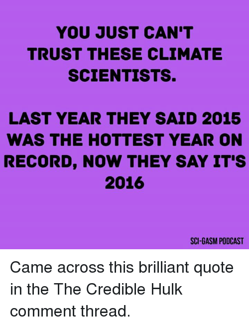 credible hulk: YOU JUST CAN'T  TRUST THESE CLIMATE  SCIENTISTS.  LAST YEAR THEY SAID 2015  WAS THE HOTTEST YEAR ON  RECORD, NOW THEY SAY IT'S  2016  SCI GASM PODCAST Came across this brilliant quote in the The Credible Hulk comment thread.