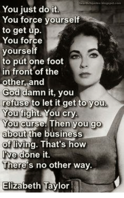 Just Do It, Memes, and Elizabeth Taylor: You just do it.  You force yourself  to get up.  You force  yourself  to put one foot  in front of the  other, and  God damn it, you  refuse to let it get to you  You fight. You cry  You curse. Then you go  about  the business  of living. That's how  ve done it  There's no other way.  Elizabeth Taylor
