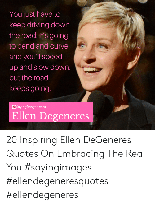Ellen DeGeneres: You just have to  keep driving down  the road. It's going  to bend and curve  and youll speed  up and slow down,  but the road  keeps going  @sayinglmages.com  Ellen Degeneres 20 Inspiring Ellen DeGeneres Quotes On Embracing The Real You #sayingimages #ellendegeneresquotes #ellendegeneres