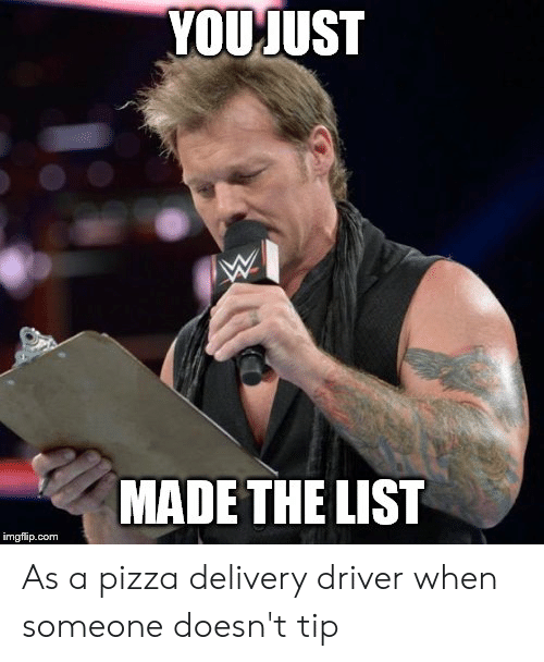 You Just Made The List: YOU JUST  MADE THE LIST  imgflip.com As a pizza delivery driver when someone doesn't tip