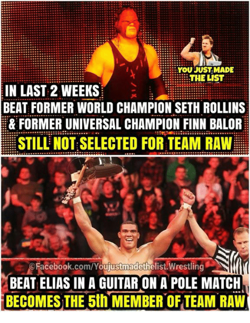 You Just Made The List: YOU JUST MADE  THE LIST  IN LAST 2 WEEKS  BEAT FORMER WORLD CHAMPION SETH ROLLINS  & FORMER UNIVERSAL CHAMPION FINN BALOR  STILL NOT SELECTED FOR TEAM RAW  oFacebook.com/Youjustmadethelist Wrestling  BEAT ELIAS IN A GUITAR ON A POLE MATCH  BECOMES THE 5th MEMBER OF TEAM RAW