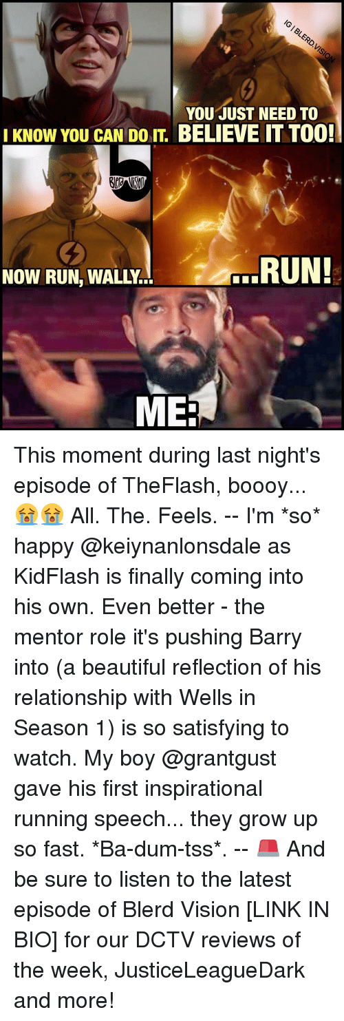 Memes, 🤖, and Reflection: YOU JUST NEED TO  KNOW YOU CAN DOIT BELIEVE IT TOO!  RUN!  MEE This moment during last night's episode of TheFlash, boooy... 😭😭 All. The. Feels. -- I'm *so* happy @keiynanlonsdale as KidFlash is finally coming into his own. Even better - the mentor role it's pushing Barry into (a beautiful reflection of his relationship with Wells in Season 1) is so satisfying to watch. My boy @grantgust gave his first inspirational running speech... they grow up so fast. *Ba-dum-tss*. -- 🚨 And be sure to listen to the latest episode of Blerd Vision [LINK IN BIO] for our DCTV reviews of the week, JusticeLeagueDark and more!