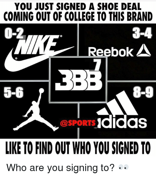 College, Memes, and Reebok: YOU JUST SIGNED A SHOE DEAL  COMING OUT OF COLLEGE TO THIS BRAND  0-2  3-4  Reebok  5-6  8-9  @SPORTS Ididas  LIKE TO FIND OUT WHO YOU SIGNED TO Who are you signing to? 👀