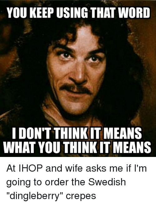 """Ihop, Mean, and Meaning: YOU KEEP USING THAT WORD  I DON'T THINK IT MEANS  WHAT YOU THINK ITMEANS At IHOP and wife asks me if I'm going to order the Swedish """"dingleberry"""" crepes"""