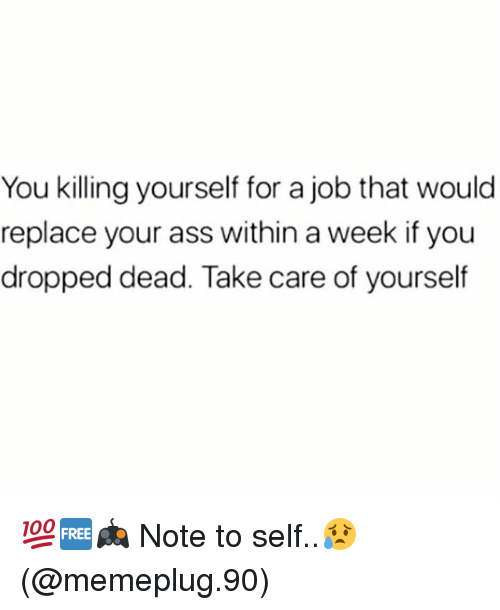 Ass, Memes, and 🤖: You killing yourself for a job that would  replace your ass within a week if you  dropped dead. Take care of yourself 💯🆓🎮 Note to self..😥 (@memeplug.90)