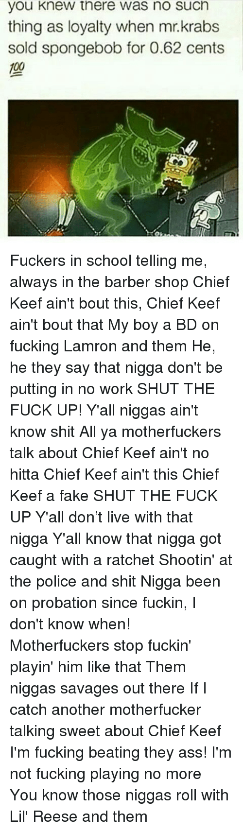 The Barber Shop: you knew there was no such  thing as loyalty when mr.krabs  sold spongebob for 0.62 cents Fuckers in school telling me, always in the barber shop Chief Keef ain't bout this, Chief Keef ain't bout that My boy a BD on fucking Lamron and them He, he they say that nigga don't be putting in no work SHUT THE FUCK UP! Y'all niggas ain't know shit All ya motherfuckers talk about Chief Keef ain't no hitta Chief Keef ain't this Chief Keef a fake SHUT THE FUCK UP Y'all don't live with that nigga Y'all know that nigga got caught with a ratchet Shootin' at the police and shit Nigga been on probation since fuckin, I don't know when! Motherfuckers stop fuckin' playin' him like that Them niggas savages out there If I catch another motherfucker talking sweet about Chief Keef I'm fucking beating they ass! I'm not fucking playing no more You know those niggas roll with Lil' Reese and them