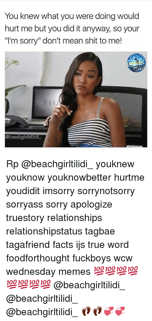 "Facts, Memes, and Relationships: You knew what you were doing would  hurt me but you did it anyway, so your  ""l'm sorry"" don't mean shit to me! Rp @beachgirltilidi_ youknew youknow youknowbetter hurtme youdidit imsorry sorrynotsorry sorryass sorry apologize truestory relationships relationshipstatus tagbae tagafriend facts ijs true word foodforthought fuckboys wcw wednesday memes 💯💯💯💯💯💯💯💯 @beachgirltilidi_ @beachgirltilidi_ @beachgirltilidi_ 👣👣💞💞"