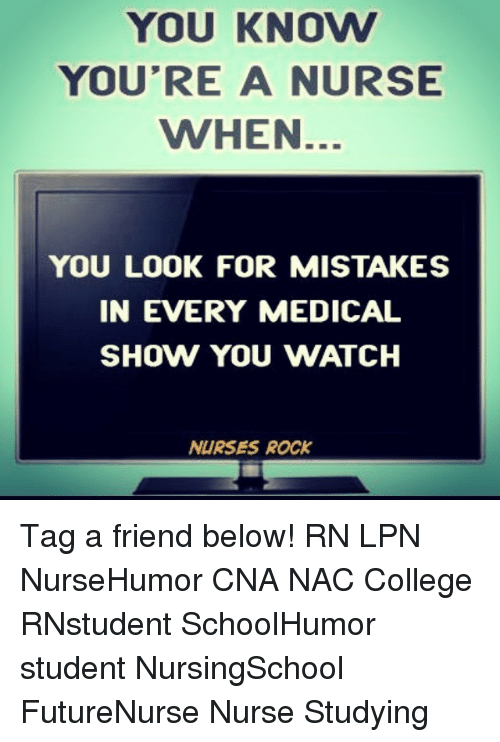 Memes, Nursing, and 🤖: YOU KNOVW  YOU'RE A NURSE  WHEN  YOU LOOK FOR MISTAKES  IN EVERY MEDICAL  SHOW YOU WATCH  NURSES ROCK Tag a friend below! RN LPN NurseHumor CNA NAC College RNstudent SchoolHumor student NursingSchool FutureNurse Nurse Studying