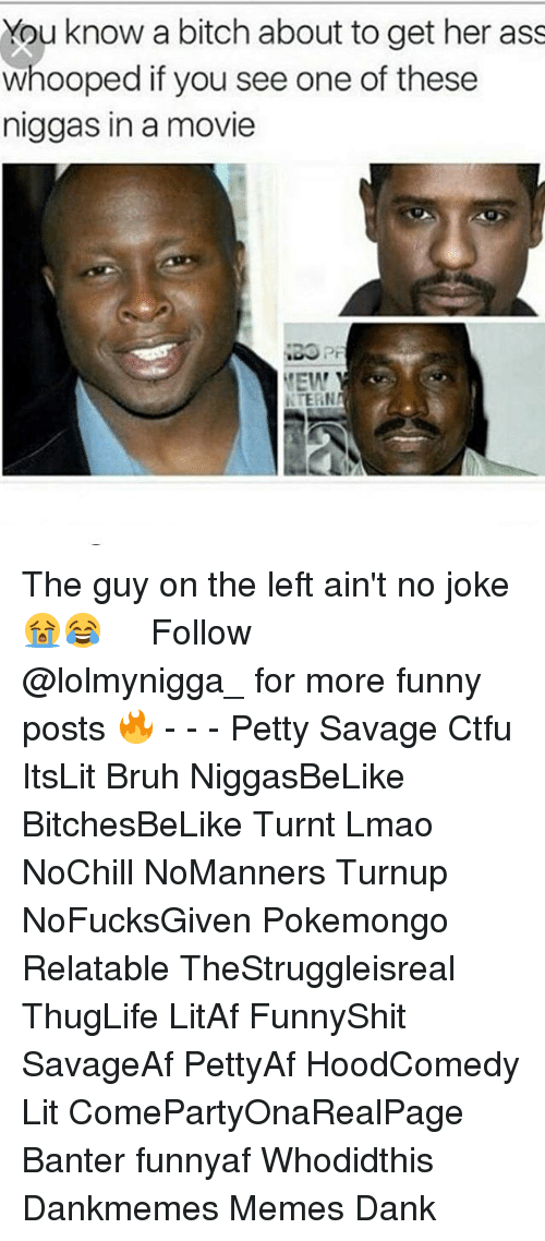 Ass, Bitch, and Bruh: You know a bitch about to get her ass  whooped if you see one of these  niggas in a movie  EW  NTERN The guy on the left ain't no joke 😭😂 ‍ ‍ ⁶𓅓 ➫➫ Follow @lolmynigga_ for more funny posts 🔥 - - - Petty Savage Ctfu ItsLit Bruh NiggasBeLike BitchesBeLike Turnt Lmao NoChill NoManners Turnup NoFucksGiven Pokemongo Relatable TheStruggleisreal ThugLife LitAf FunnyShit SavageAf PettyAf HoodComedy Lit ComePartyOnaRealPage Banter funnyaf Whodidthis Dankmemes Memes Dank