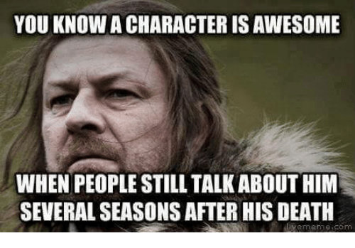 Memes, Death, and 🤖: YOU KNOW ACHARACTERISAWESOME  WHEN PEOPLE STILL TALK ABOUT HIM  SEVERAL SEASONSAFTERHIS DEATH