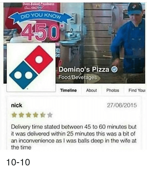 Dominoes: YOU KNOW  DID Domino's Pizza  Food Beverages  Timeline  About  Photos  Find Youn  nick  27/06/2015  Delivery time stated between 45 to 60 minutes but  it was delivered within 25 minutes this was a bit of  an inconvenience as I was balls deep in the wife at  the time 10-10