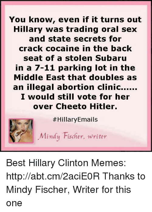Illegalize: You know, even if it turns out  Hillary was trading oral sex  and state secrets for  crack cocaine in the back  seat of a stolen Subaru  in a 7-11 parking lot in the  Middle East that doubles as  an illegal abortion clinic......  I would still vote for her  over Cheeto Hitler.  Hillary Emails  Mindy Fischer, writer Best Hillary Clinton Memes: http://abt.cm/2aciE0R  Thanks to Mindy Fischer, Writer for this one