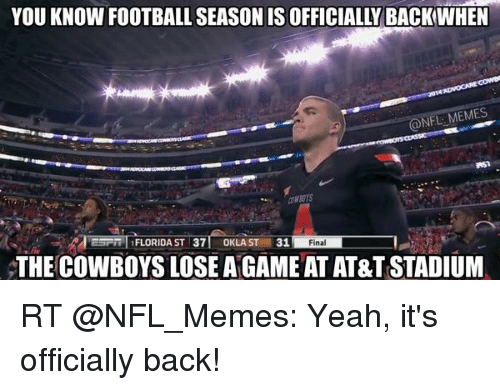 Cowboys Losing: YOU KNOW FOOTBALL SEASON IS OFFICIALLY BACK:WHEN  NFL:MEMES  2/learn l FLORIDA ST 371 OKLA ST 31  Final  THE COWBOYS LOSE A GAME AT AT&T STADIUM RT @NFL_Memes: Yeah, it's officially back!