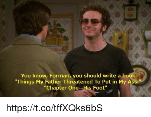 "Ass, Memes, and Book: You know, Forman, you should write a book.  ""Things My Father Threatened To Put in My Ass.  ""Chapter One--His Foot"" https://t.co/tffXQks6bS"