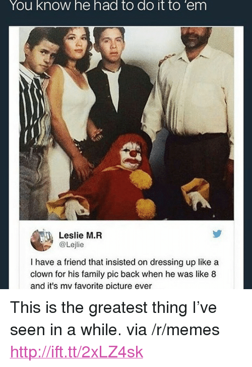 "Family, Memes, and Http: You know he had to do it to 'em  Leslie M.R  @Lejlie  I have a friend that insisted on dressing up like a  clown for his family pic back when he was like 8  and it's my favorite picture ever <p>This is the greatest thing I've seen in a while. via /r/memes <a href=""http://ift.tt/2xLZ4sk"">http://ift.tt/2xLZ4sk</a></p>"