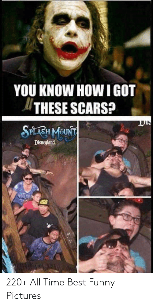 scars: YOU KNOW HOW IGOT  THESE SCARS?  SPLABH MOUNT  Disneyland 220+ All Time Best Funny Pictures