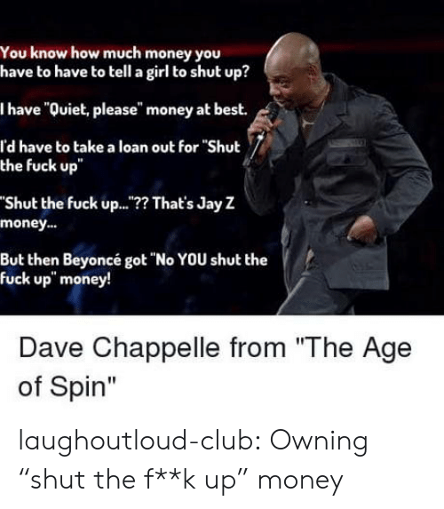 "Jay Z: You know how much money you  have to have to tell a girl to shut up?  I have ""Quiet, please"" money at best.  l'd have to take a loan out for ""Shut  the fuck up  Shut the fuck up..? That's Jay Z  money..  But then Beyoncé got ""No YOU shut the  fuck up"" money!  Dave Chappelle from ""The Age  of Spin"" laughoutloud-club:  Owning ""shut the f**k up"" money"