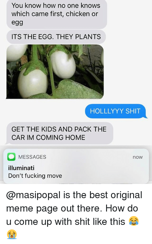 Fucking, Funny, and Illuminati: You know how no one knows  which came first, chicken or  egg  ITS THE EGG. THEY PLANTS  HOLLLYYY SHIT  GET THE KIDS AND PACK THE  CAR IM COMING HOME  MESSAGES  illuminati  Don't fucking move  now @masipopal is the best original meme page out there. How do u come up with shit like this 😂😭