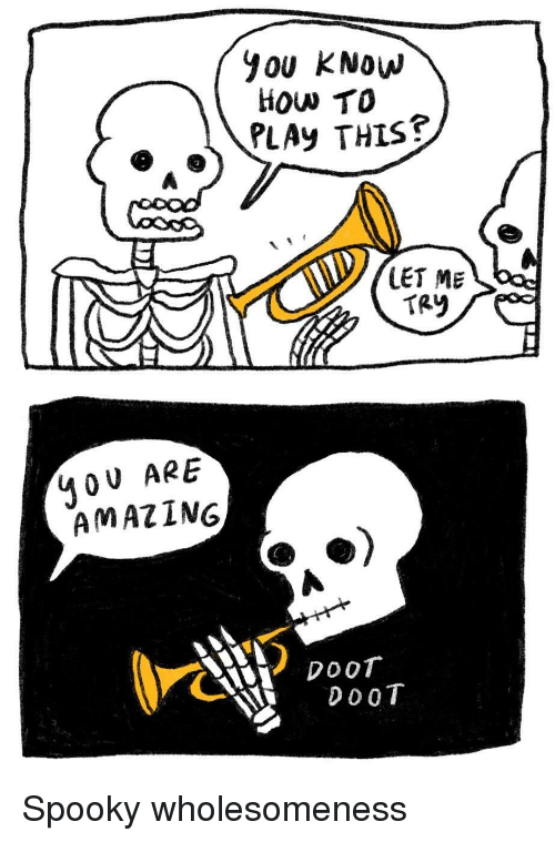 Doot Doot: YOU KNow  How TO  PLAy THIs?  LET ME  TAY  40 U ARE  AMAZING  CXY DOOT  DoOT Spooky wholesomeness