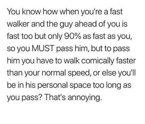 Personal Space: You know how when you're a fast  walker and the guy ahead of you is  fast too but only 90% as fast as you,  so you MUST pass him, but to pass  him you have to walk comically faster  than your normal speed, or else you'll  be in his personal space too long as  you pass? That's annoying.