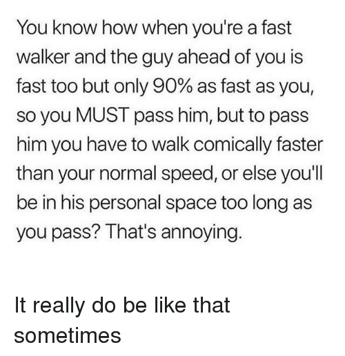 Personal Space: You know how when you're a fast  walker and the guy ahead of you is  fast too but only 90% as fast as you,  so you MUST pass him, but to pass  him you have to walk comically faster  than your normal speed, or else you'll  be in his personal space too long as  you pass? That's annoying. It really do be like that sometimes