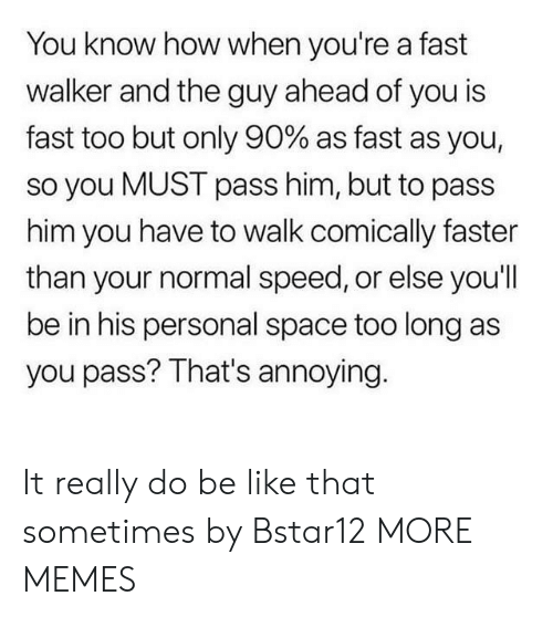 Personal Space: You know how when you're a fast  walker and the guy ahead of you is  fast too but only 90% as fast as you,  so you MUST pass him, but to pass  him you have to walk comically faster  than your normal speed, or else you'll  be in his personal space too long as  you pass? That's annoying. It really do be like that sometimes by Bstar12 MORE MEMES