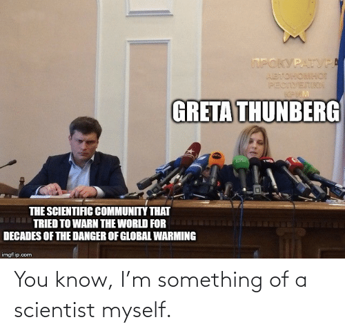 scientist: You know, I'm something of a scientist myself.