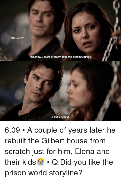 Memes, Prison, and House: You know, i could of sworn that this used to squeak.  It did. Ifixed it. 6.09 • A couple of years later he rebuilt the Gilbert house from scratch just for him, Elena and their kids😭 • Q:Did you like the prison world storyline?