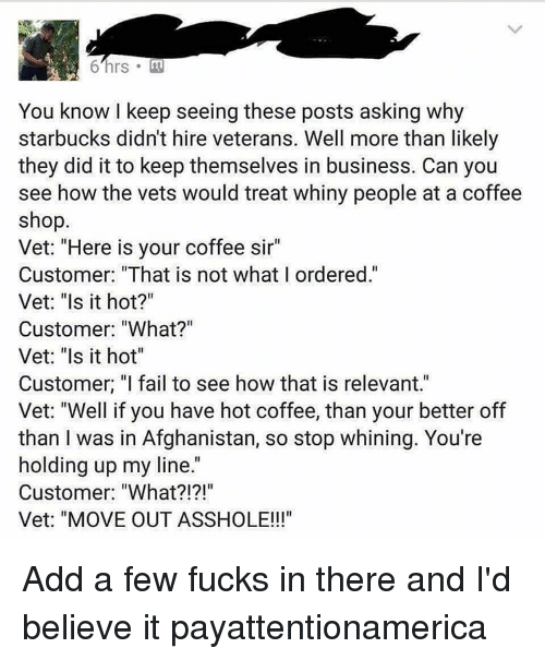 "Relevancy: You know I keep seeing these posts asking why  starbucks didn't hire veterans. Well more than likely  they did it to keep themselves in business. Can you  see how the vets would treat whiny people at a coffee  shop.  Vet: ""Here is your coffee sir""  Customer: ""That is not what I ordered.""  Vet: ""Is it hot?""  Customer: ""What?""  Vet: ""Is it hot""  Customer. ""I fail to see how that is relevant.""  Vet: ""Well if you have hot coffee, than your better off  than I was in Afghanistan, so stop whining. You're  holding up my line  Customer: ""What  Vet: ""MOVE OUT ASSHOLE!!! Add a few fucks in there and I'd believe it payattentionamerica"