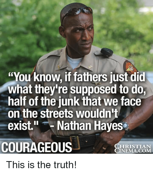 "nema: ""You know, if fathers just did  what they're supposed to do,  half of the junk that we face  on the streets wouldn't  exist."" Nathan Hayes  COURAGEOUS  HRISTIAN  NEMA.COM This is the truth!"